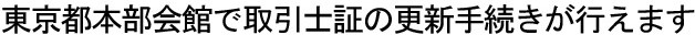 東京都本部会館で主任者証の更新手続きが行えます